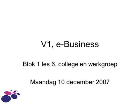 V1, e-Business Blok 1 les 6, college en werkgroep Maandag 10 december 2007.