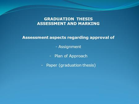 GRADUATION THESIS ASSESSMENT AND MARKING Assessment aspects regarding approval of - Assignment -Plan of Approach -Paper (graduation thesis)
