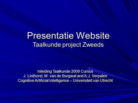Presentatie Website Taalkunde project Zweeds Inleiding Taalkunde 2009 Cursus J. Linthorst, M. van de Burgwal and A.J. Verpalen Cognitive Artificial Intelligence.