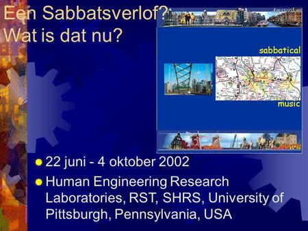 Sabbatical music Een Sabbatsverlof? Wat is dat nu?  22 juni - 4 oktober 2002  Human Engineering Research Laboratories, RST, SHRS, University of Pittsburgh,