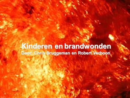 Kinderen en brandwonden Door: Chris Bruggeman en Robert Verboon.