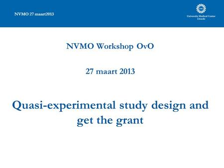 NVMO 27 maart2013 NVMO Workshop OvO 27 maart 2013 Quasi-experimental study design and get the grant.