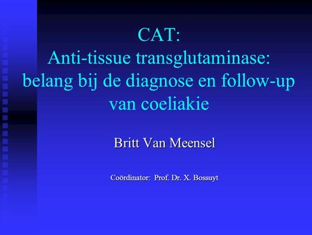 CAT: Anti-tissue transglutaminase: belang bij de diagnose en follow-up van coeliakie Britt Van Meensel Coördinator: Prof. Dr. X. Bossuyt.