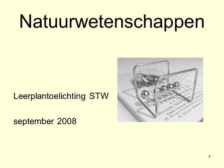 1 Natuurwetenschappen Leerplantoelichting STW september 2008.