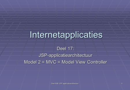 Deel XVII: JSP-applicatiearchitectuur 1 Internetapplicaties Deel 17: JSP-applicatiearchitectuur Model 2 = MVC = Model View Controller.