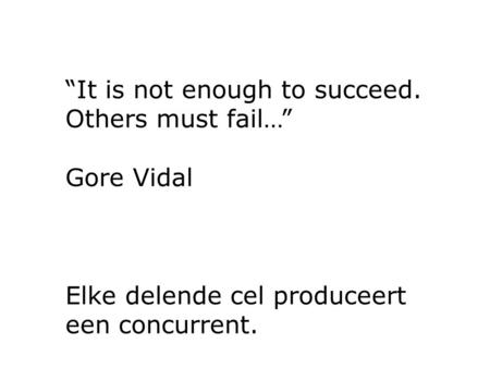 """It is not enough to succeed. Others must fail…"" Gore Vidal Elke delende cel produceert een concurrent."