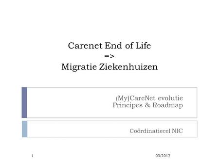 Carenet End of Life => Migratie Ziekenhuizen ( My)CareNet evolutie Principes & Roadmap Coördinatiecel NIC 03/20121.