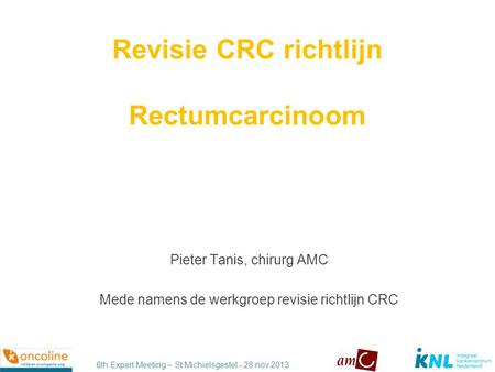 6th Expert Meeting – St Michielsgestel - 28 nov 2013 Revisie CRC richtlijn Rectumcarcinoom Pieter Tanis, chirurg AMC Mede namens de werkgroep revisie richtlijn.
