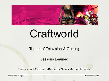 22 november 2006Craftworld congres Craftworld The art of Television & Gaming Lessons Learned Freek van 't Ooster, iMMovator Cross Media Network.