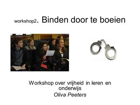 Workshop2. Binden door te boeien Workshop over vrijheid in leren en onderwijs Oliva Peeters.
