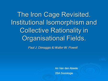The Iron Cage Revisited. Institutional Isomorphism and Collective Rationality in Organisational Fields. Paul J. Dimaggio & Walter W. Powell An Van den.
