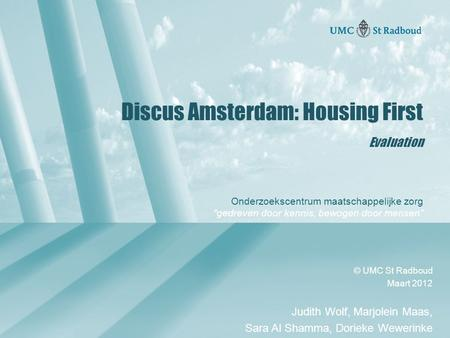 "Onderzoekscentrum maatschappelijke zorg ""gedreven door kennis, bewogen door mensen"" Discus Amsterdam: Housing First Evaluation © UMC St Radboud Maart 2012."