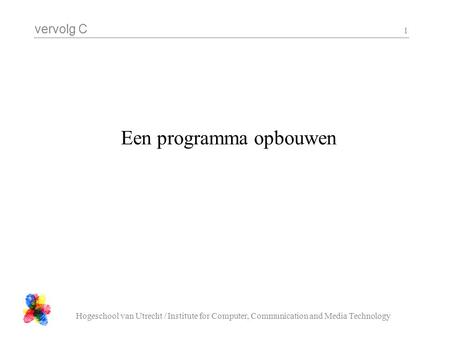 Vervolg C Hogeschool van Utrecht / Institute for Computer, Communication and Media Technology 1 Een programma opbouwen.