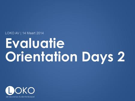 Evaluatie Orientation Days 2 LOKO AV | 14 Maart 2014.