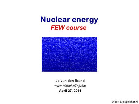 Jo van den Brand  April 27, 2011 Nuclear energy FEW course Week 5,