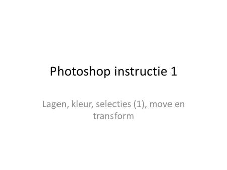 Photoshop instructie 1 Lagen, kleur, selecties (1), move en transform.