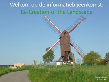 Welkom op de informatiebijeenkomst: Re-Creation of the Landscape