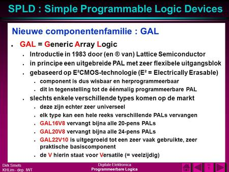 Dirk Smets KHLim - dep. IWT Digitale Elektronica Programmeerbare Logica SPLD : Simple Programmable Logic Devices DIA 1 DIA 1 Nieuwe componentenfamilie.