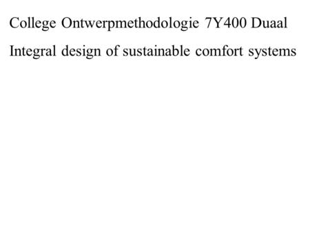 College Ontwerpmethodologie 7Y400 Duaal Integral design of sustainable comfort systems.