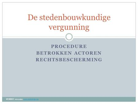 PROCEDURE BETROKKEN ACTOREN RECHTSBESCHERMING De stedenbouwkundige vergunning VERBIST Advocaten www.verbist-law.be www.verbist-law.be.