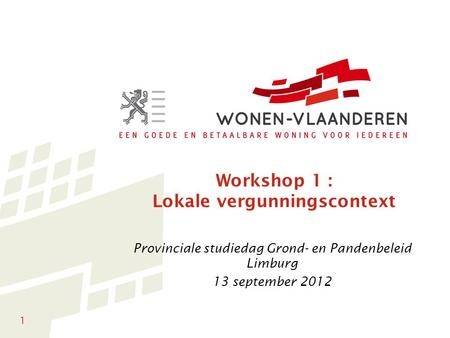1 Workshop 1 : Lokale vergunningscontext Provinciale studiedag Grond- en Pandenbeleid Limburg 13 september 2012.
