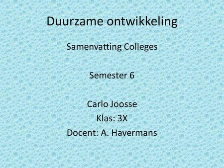 Duurzame ontwikkeling Samenvatting Colleges Semester 6 Carlo Joosse Klas: 3X Docent: A. Havermans.