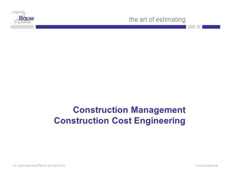 Construction Management Construction Cost Engineering the art of estimating All rights reserved by PB calc & consult, 2012www.bouwdata.net.