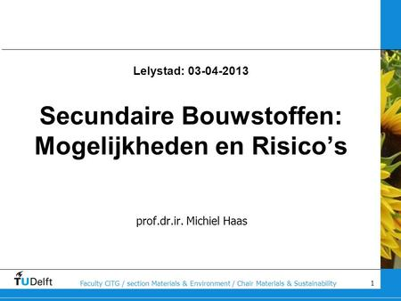 1 Faculty CiTG / section Materials & Environment / Chair Materials & Sustainability Lelystad: 03-04-2013 Secundaire Bouwstoffen: Mogelijkheden en Risico's.