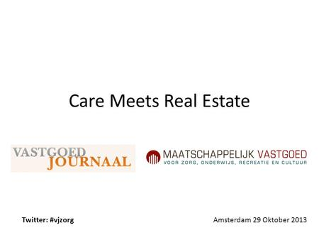 Care Meets Real Estate Twitter: #vjzorg Amsterdam 29 Oktober 2013.