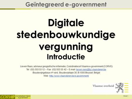 Coördinatiecel Vlaams e-government Slide 1 Digitale stedenbouwkundige vergunning Introductie Geïntegreerd e-government Lieven Raes, adviseur geografische.