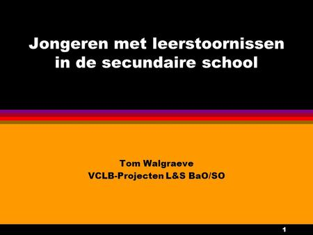 1 Jongeren met leerstoornissen in de secundaire school Tom Walgraeve VCLB-Projecten L&S BaO/SO.