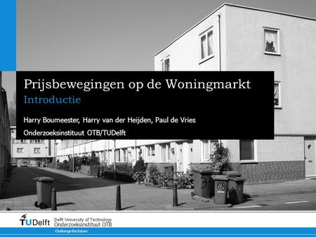 Challenge the future Delft University of Technology Onderzoeksinstituut OTB Prijsbewegingen op de Woningmarkt Introductie Harry Boumeester, Harry van der.