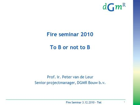 1 Fire Seminar 3.12.2010 - Tiel Fire seminar 2010 To B or not to B Prof. ir. Peter van de Leur Senior projectmanager, DGMR Bouw b.v.