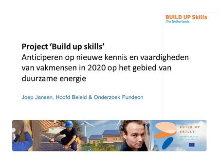 Project 'Build up skills' Anticiperen op nieuwe kennis en vaardigheden van vakmensen in 2020 op het gebied van duurzame energie Joep Jansen, Hoofd Beleid.