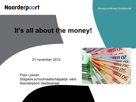 It's all about the money! 21 november 2013 Floor Lokken Stagiaire schoolmaatschappelijk werk Noorderpoort Stadskanaal.