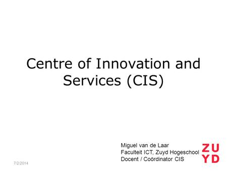 Centre of Innovation and Services (CIS) 7/2/2014 Miguel van de Laar Faculteit ICT, Zuyd Hogeschool Docent / Coördinator CIS.
