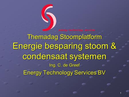 Themadag Stoomplatform Energie besparing stoom & condensaat systemen Ing. C. de Greef Energy Technology Services BV 1.