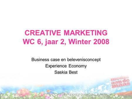 CREATIVE MARKETING WC 6, jaar 2, Winter 2008 Business case en belevenisconcept Experience Economy Saskia Best.