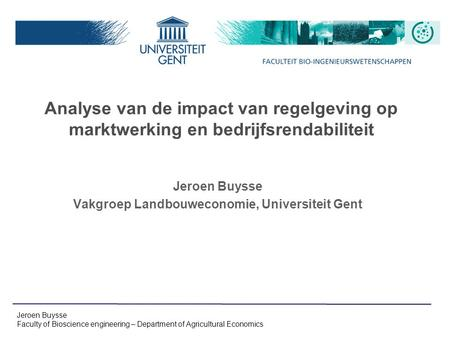 Jeroen Buysse Faculty of Bioscience engineering – Department of Agricultural Economics Analyse van de impact van regelgeving op marktwerking en bedrijfsrendabiliteit.