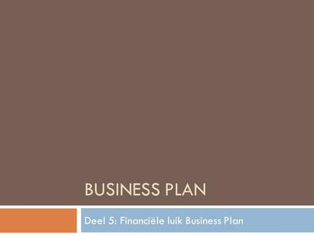 BUSINESS PLAN Deel 5: Financiële luik Business Plan.