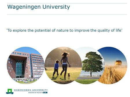 Wageningen University 'To explore the potential of nature to improve the quality of life'