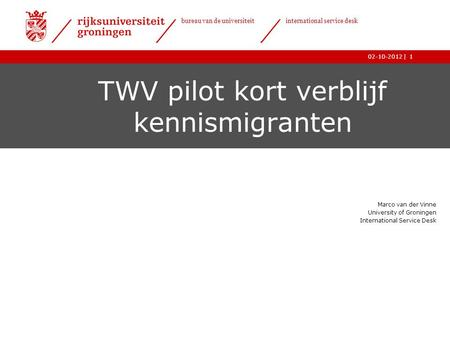 | bureau van de universiteit international service desk 02-10-20121 TWV pilot kort verblijf kennismigranten Marco van der Vinne University of Groningen.