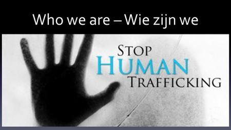 Who we are – Wie zijn we. Human Trafficking In the World Mensenhandel in de wereld Are we aware of what is happening around us? Zijn we bewust van wat.