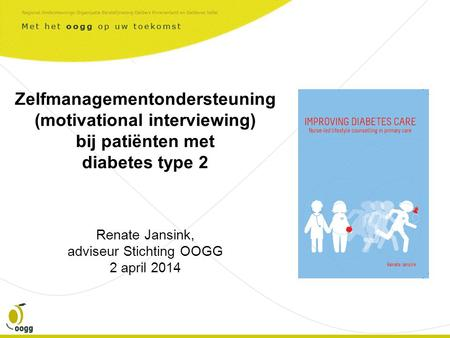 Zelfmanagementondersteuning (motivational interviewing) bij patiënten met diabetes type 2 Renate Jansink, adviseur Stichting OOGG 2 april 2014.