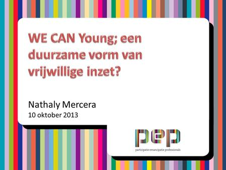 Nathaly Mercera 10 oktober 2013. • Informatie PEP • Wat is WE CAN Young? • WE CAN Young en vrijwillige inzet jeugd • Discussie Programma.