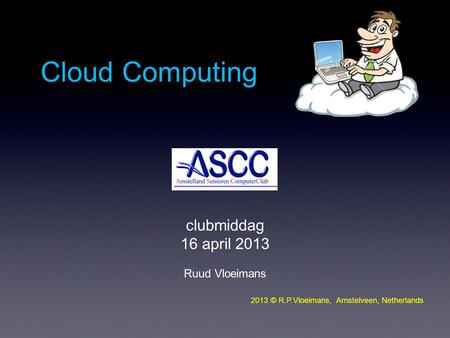 Clubmiddag 16 april 2013 Ruud Vloeimans 2013 © R.P.Vloeimans, Amstelveen, Netherlands Cloud Computing.