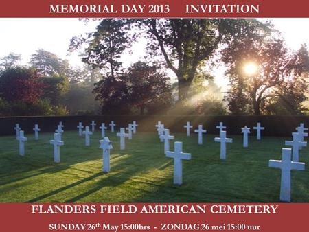 FLANDERS FIELD AMERICAN CEMETERY SUNDAY 26 th May 15:00hrs - ZONDAG 26 mei 15:00 uur MEMORIAL DAY 2013 INVITATION.