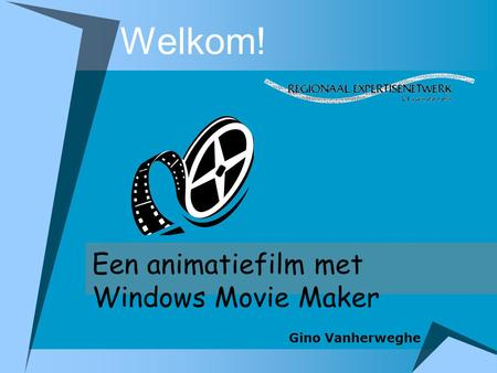 Welkom! Een animatiefilm met Windows Movie Maker Gino Vanherweghe.