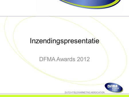 DUTCH FIELD MARKETING ASSOCIATION Inzendingspresentatie DFMA Awards 2012.