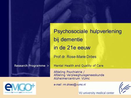 Mental Health and Quality of CareResearch Programme > Psychosociale hulpverlening bij dementie in de 21e eeuw Prof.dr. Rose-Marie Dröes Afdeling Psychiatrie.